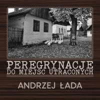 Peregrynacje do miejsc utraconych - wystawa fotografii Andrzeja Łady w